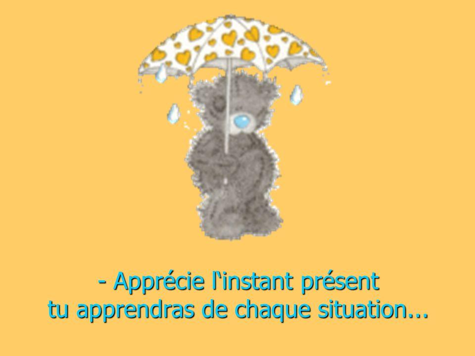 - Apprécie l'instant présent tu apprendras de chaque situation...