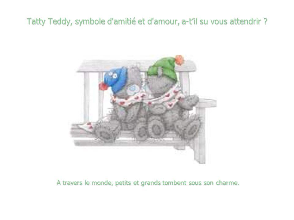 Tatty Teddy, symbole d amitié et d amour, a-t'il su vous attendrir
