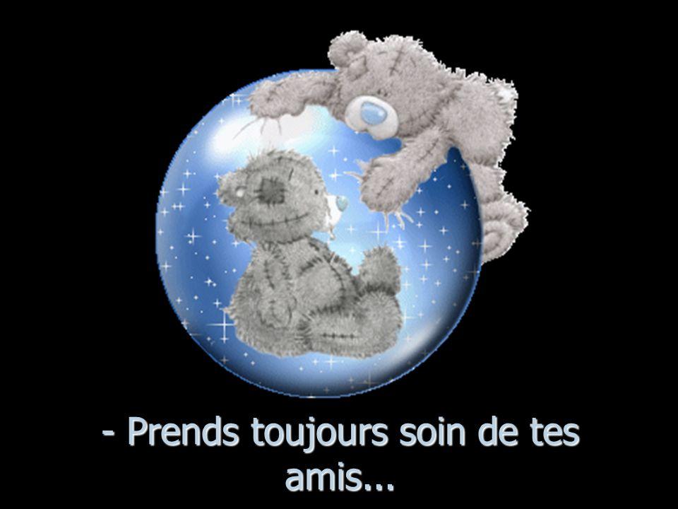 - Prends toujours soin de tes amis...