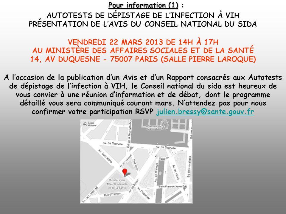 Pour information (1) : AUTOTESTS DE DÉPISTAGE DE L'INFECTION À VIH PRÉSENTATION DE L'AVIS DU CONSEIL NATIONAL DU SIDA VENDREDI 22 MARS 2013 DE 14H À 17H AU MINISTÈRE DES AFFAIRES SOCIALES ET DE LA SANTÉ 14, AV DUQUESNE - 75007 PARIS (SALLE PIERRE LAROQUE) A l'occasion de la publication d'un Avis et d'un Rapport consacrés aux Autotests de dépistage de l'infection à VIH, le Conseil national du sida est heureux de vous convier à une réunion d'information et de débat, dont le programme détaillé vous sera communiqué courant mars.