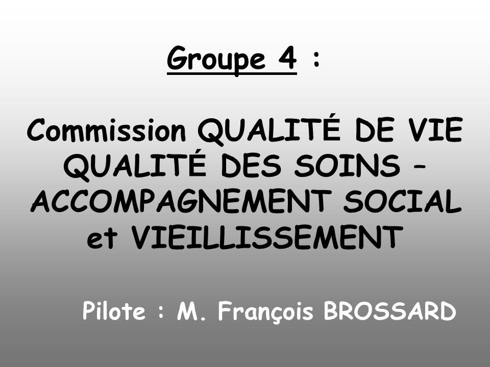 Groupe 4 : Commission QUALITÉ DE VIE QUALITÉ DES SOINS – ACCOMPAGNEMENT SOCIAL et VIEILLISSEMENT Pilote : M.