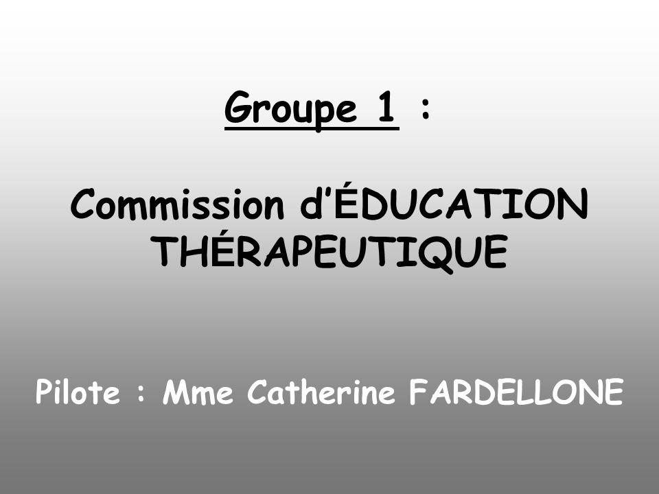Groupe 1 : Commission d'ÉDUCATION THÉRAPEUTIQUE Pilote : Mme Catherine FARDELLONE