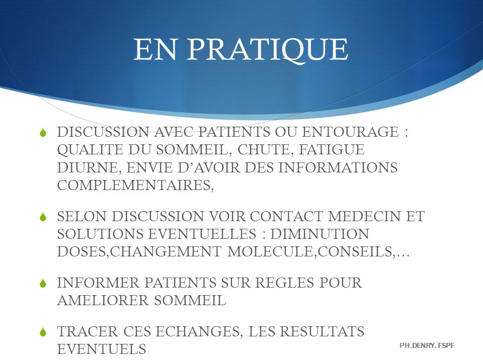 EN PRATIQUE DISCUSSION AVEC PATIENTS OU ENTOURAGE : QUALITE DU SOMMEIL, CHUTE, FATIGUE DIURNE, ENVIE D'AVOIR DES INFORMATIONS COMPLEMENTAIRES,