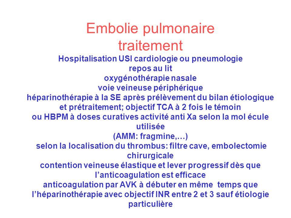 Embolie pulmonaire traitement Hospitalisation USI cardiologie ou pneumologie repos au lit oxygénothérapie nasale voie veineuse périphérique héparinothérapie à la SE après prélèvement du bilan étiologique et prétraitement; objectif TCA à 2 fois le témoin ou HBPM à doses curatives activité anti Xa selon la mol écule utilisée (AMM: fragmine,…) selon la localisation du thrombus: filtre cave, embolectomie chirurgicale contention veineuse élastique et lever progressif dès que l'anticoagulation est efficace anticoagulation par AVK à débuter en même temps que l'héparinothérapie avec objectif INR entre 2 et 3 sauf étiologie particulière