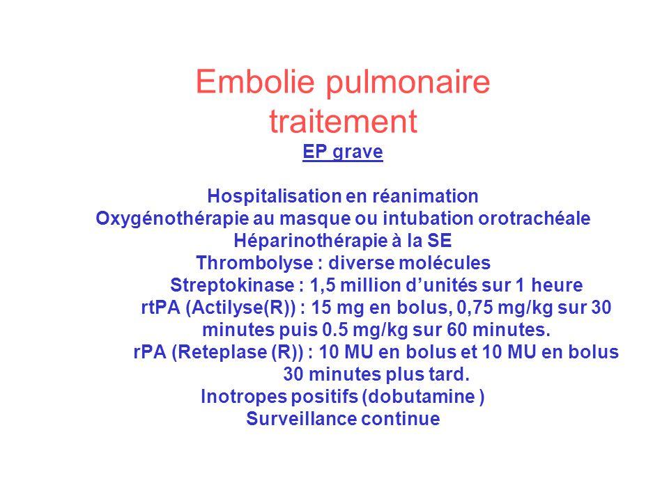 Embolie pulmonaire traitement EP grave Hospitalisation en réanimation Oxygénothérapie au masque ou intubation orotrachéale Héparinothérapie à la SE Thrombolyse : diverse molécules Streptokinase : 1,5 million d'unités sur 1 heure rtPA (Actilyse(R)) : 15 mg en bolus, 0,75 mg/kg sur 30 minutes puis 0.5 mg/kg sur 60 minutes.