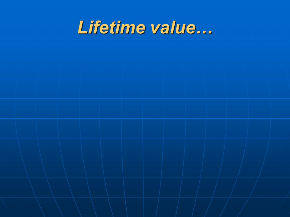 Lifetime value…