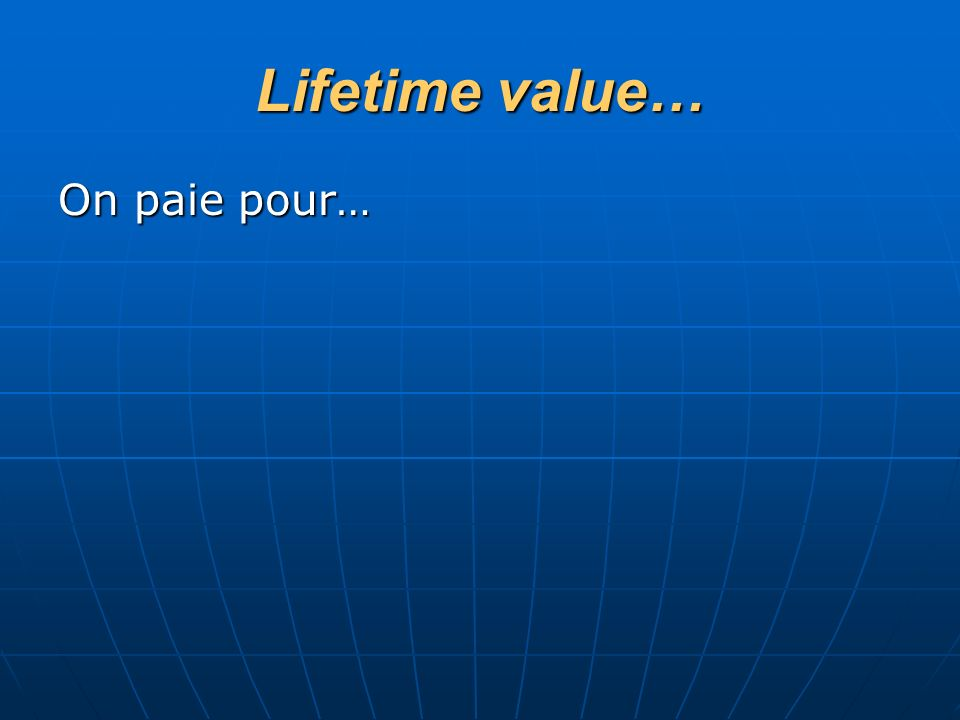 Lifetime value… On paie pour…