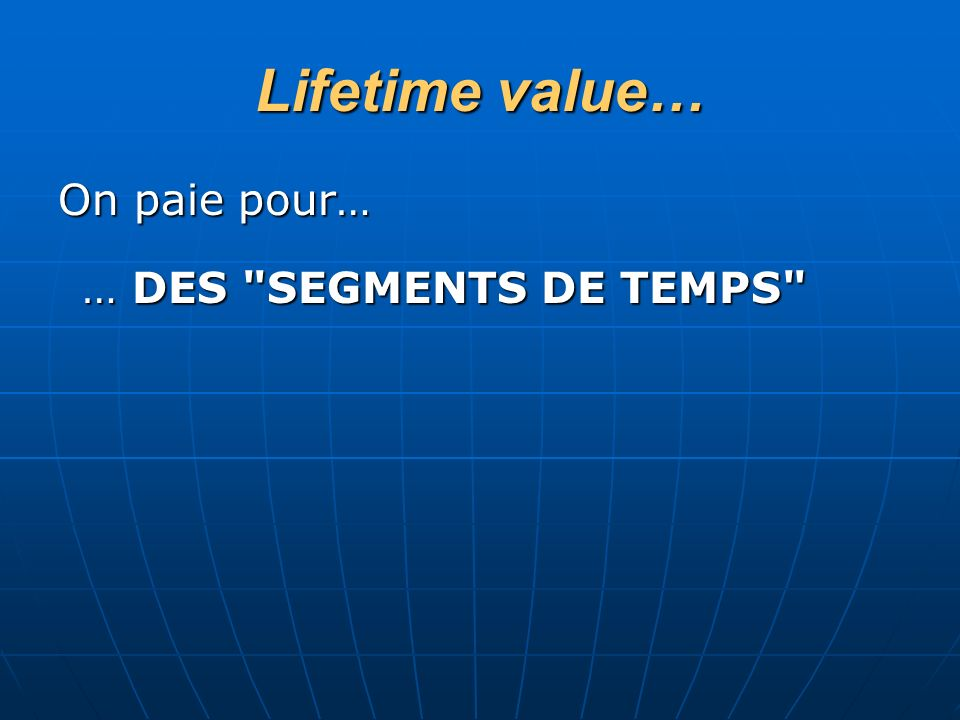 Lifetime value… On paie pour… … DES SEGMENTS DE TEMPS