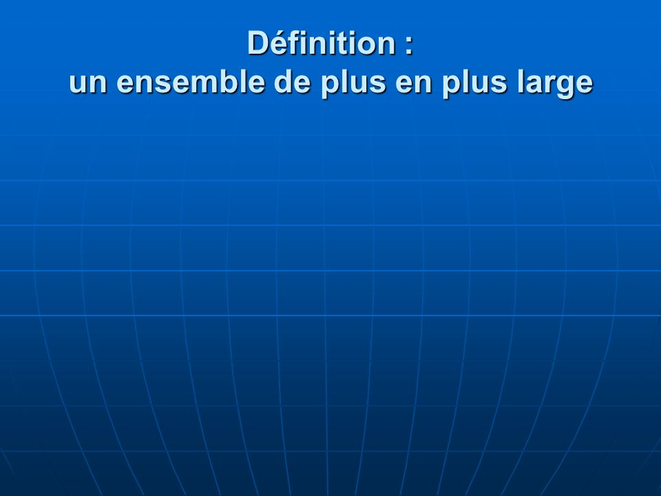 Définition : un ensemble de plus en plus large