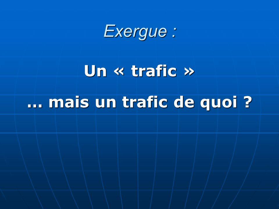 Exergue : Un « trafic » … mais un trafic de quoi