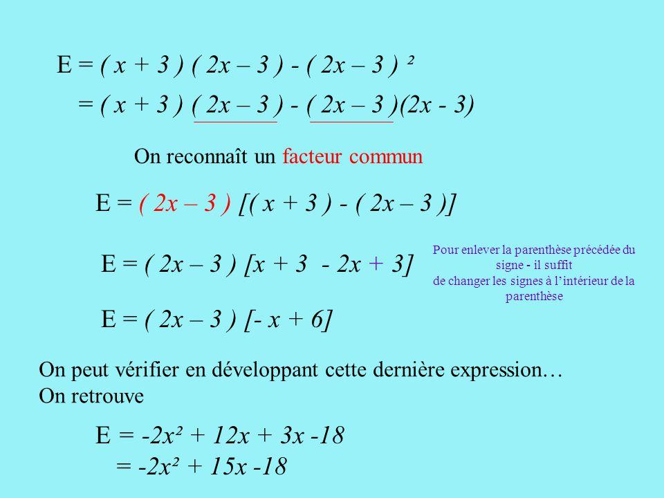 E = ( x + 3 ) ( 2x – 3 ) - ( 2x – 3 ) ² = ( x + 3 ) ( 2x – 3 ) - ( 2x – 3 )(2x - 3) On reconnaît un facteur commun.