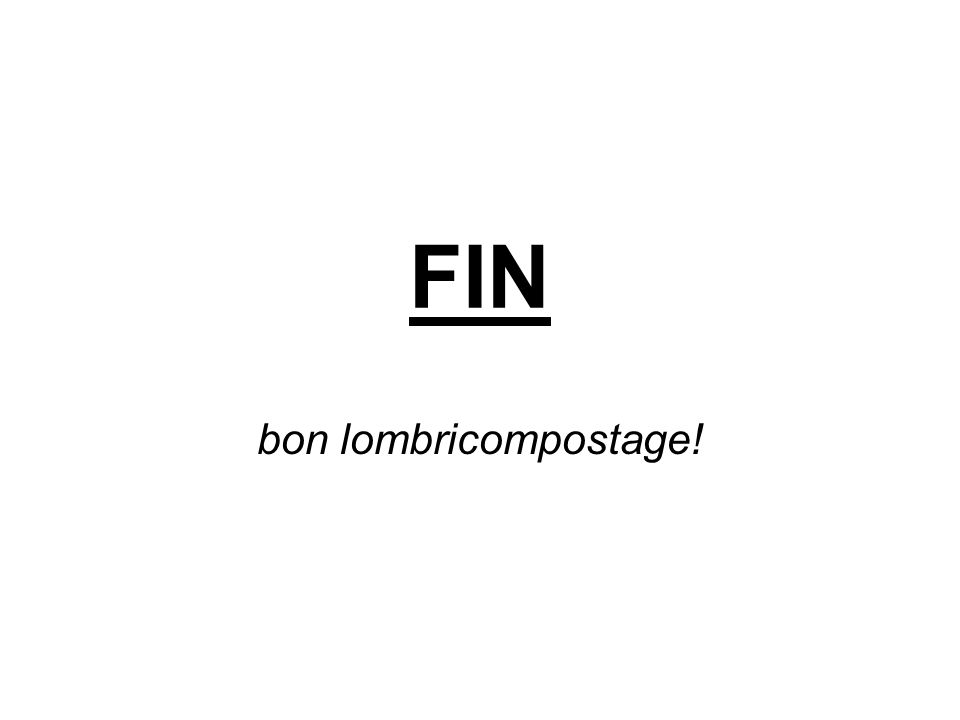 FIN bon lombricompostage!