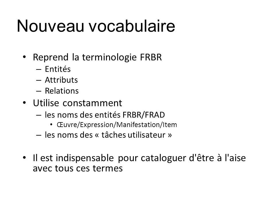 Nouveau vocabulaire Reprend la terminologie FRBR Utilise constamment