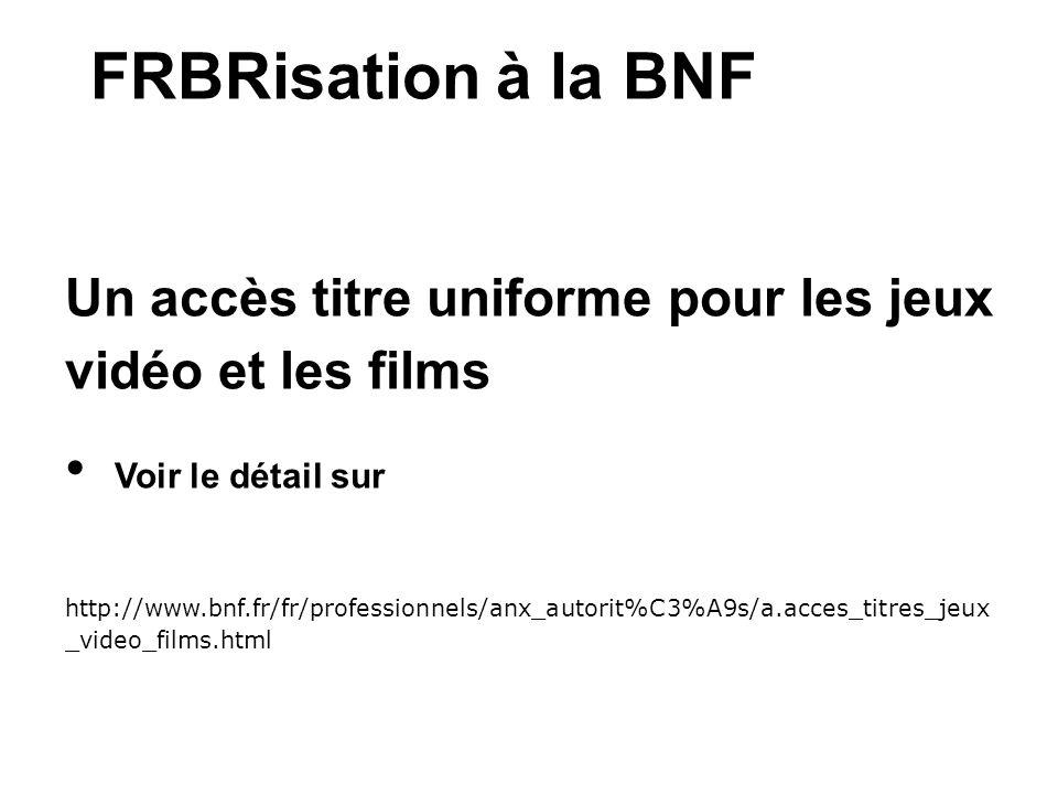 FRBRisation à la BNF Un accès titre uniforme pour les jeux vidéo et les films. Voir le détail sur.