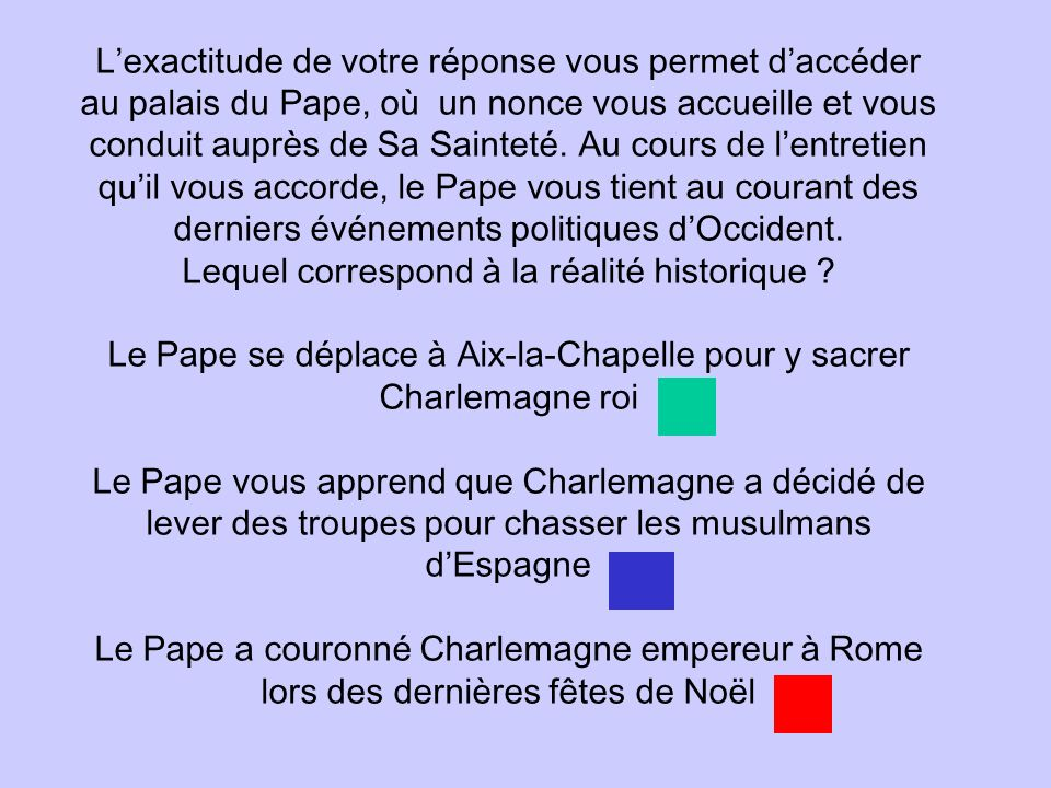 L'exactitude de votre réponse vous permet d'accéder au palais du Pape, où un nonce vous accueille et vous conduit auprès de Sa Sainteté.