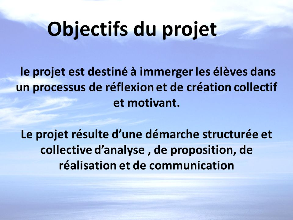 Objectifs du projet le projet est destiné à immerger les élèves dans un processus de réflexion et de création collectif et motivant.