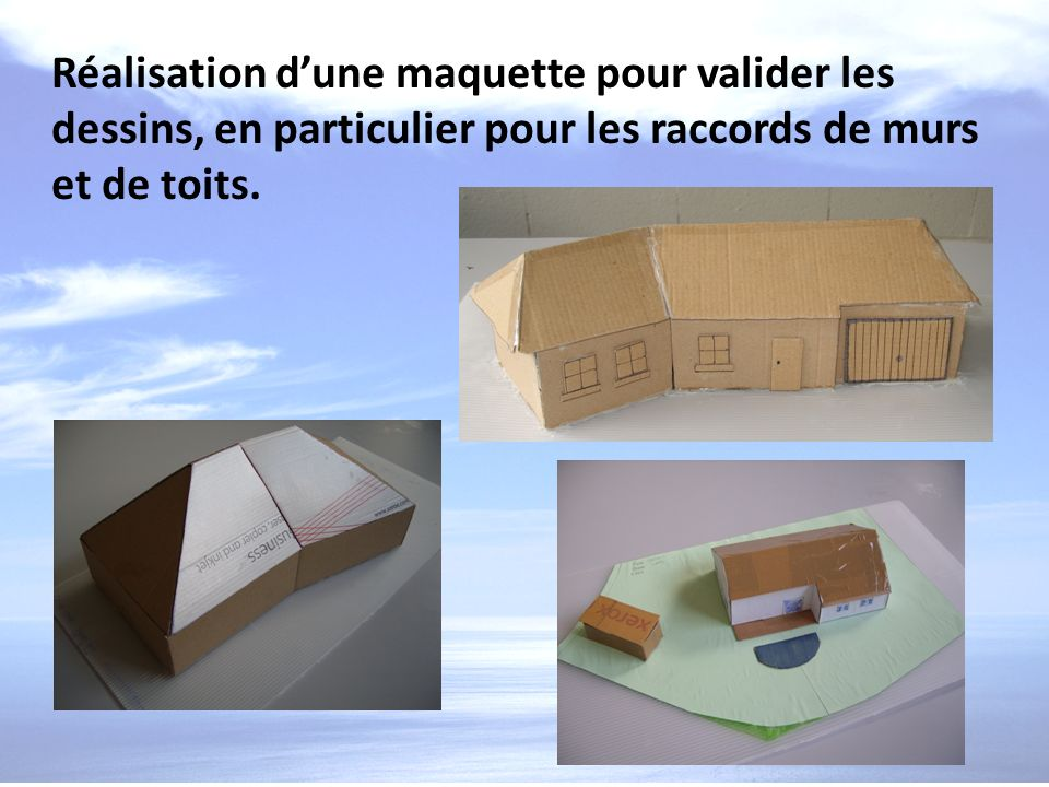 Réalisation d'une maquette pour valider les dessins, en particulier pour les raccords de murs et de toits.