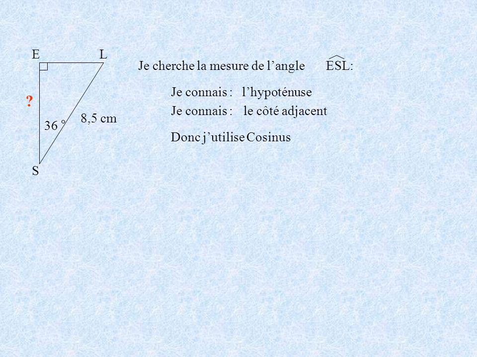 S E L 36 ° 8,5 cm Je cherche la mesure de l'angle ESL: Je connais :