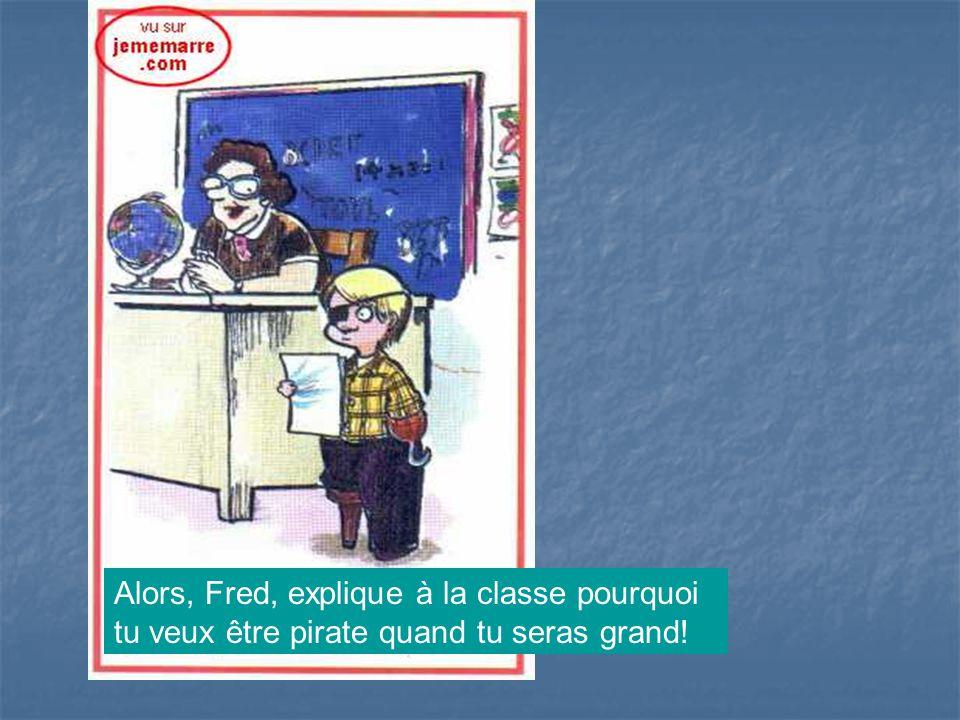 Alors, Fred, explique à la classe pourquoi tu veux être pirate quand tu seras grand!