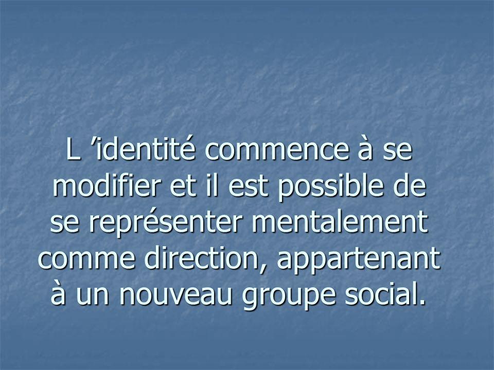 L 'identité commence à se modifier et il est possible de se représenter mentalement comme direction, appartenant à un nouveau groupe social.