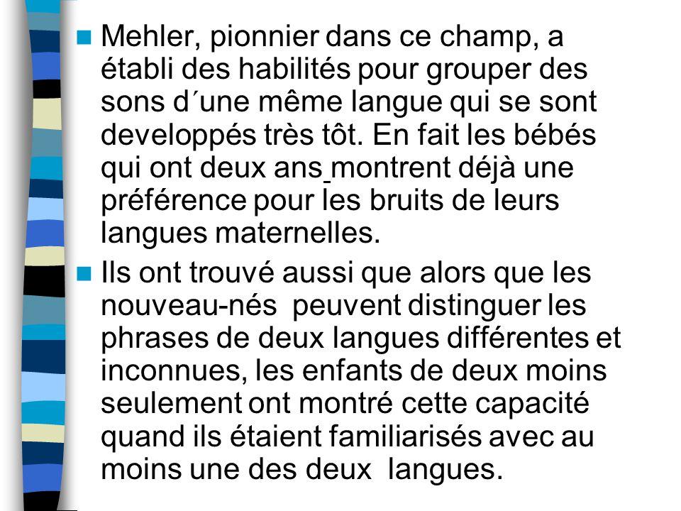 Mehler, pionnier dans ce champ, a établi des habilités pour grouper des sons d´une même langue qui se sont developpés très tôt. En fait les bébés qui ont deux ans montrent déjà une préférence pour les bruits de leurs langues maternelles.