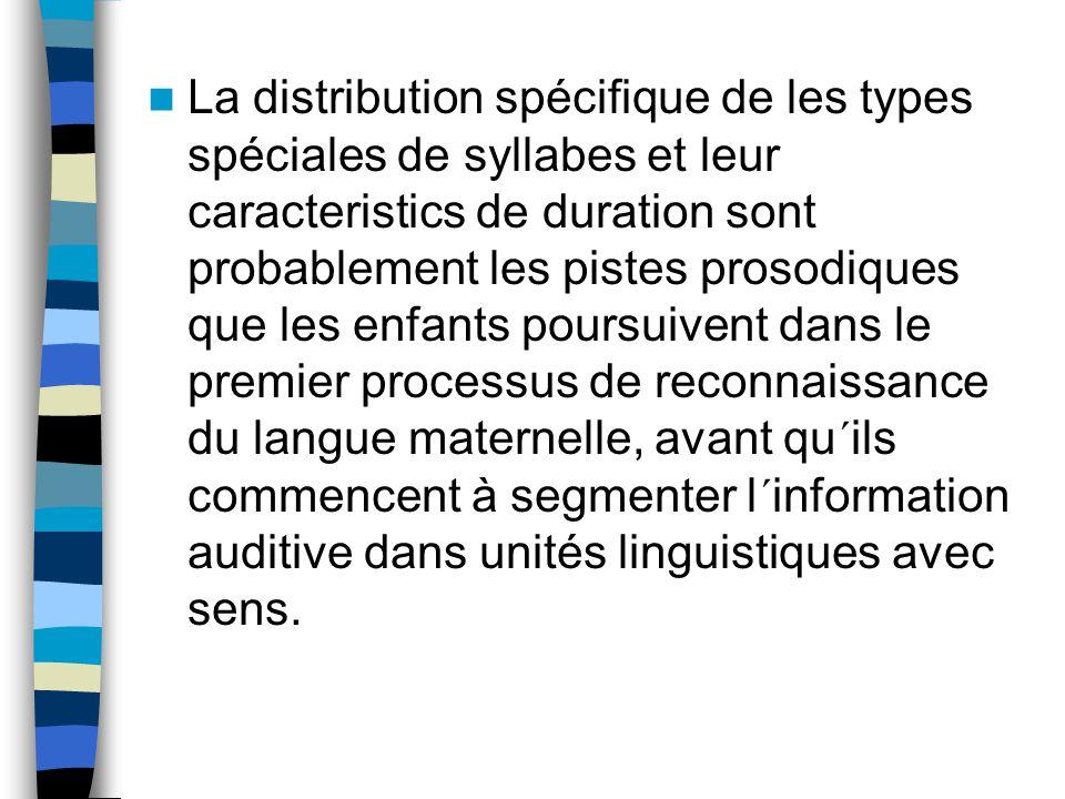 La distribution spécifique de les types spéciales de syllabes et leur caracteristics de duration sont probablement les pistes prosodiques que les enfants poursuivent dans le premier processus de reconnaissance du langue maternelle, avant qu´ils commencent à segmenter l´information auditive dans unités linguistiques avec sens.