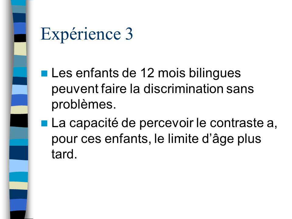 Expérience 3 Les enfants de 12 mois bilingues peuvent faire la discrimination sans problèmes.