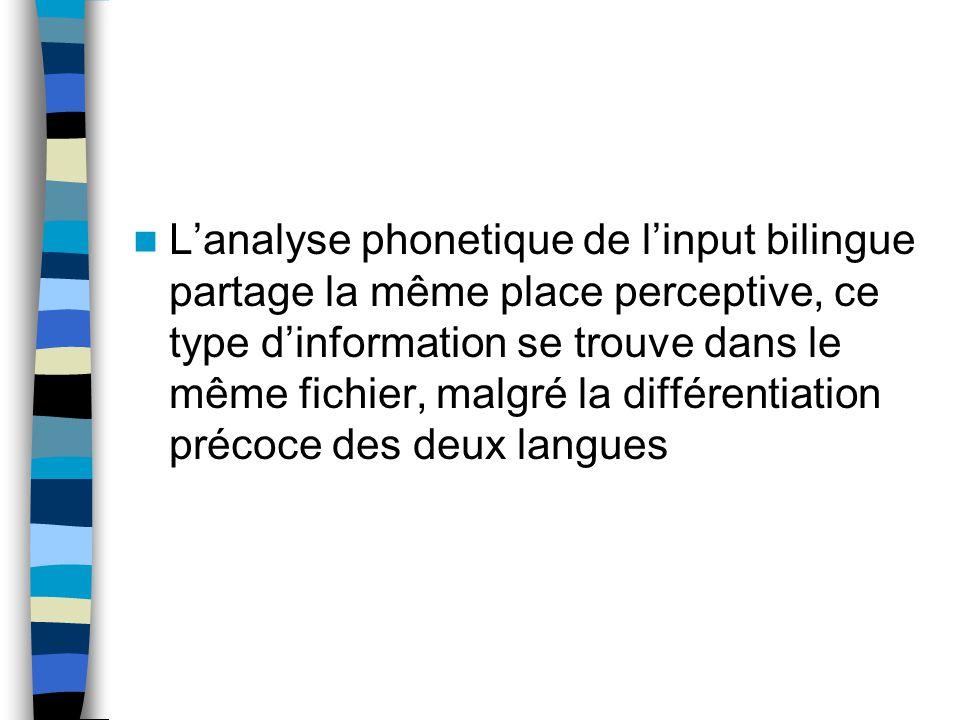 L'analyse phonetique de l'input bilingue partage la même place perceptive, ce type d'information se trouve dans le même fichier, malgré la différentiation précoce des deux langues