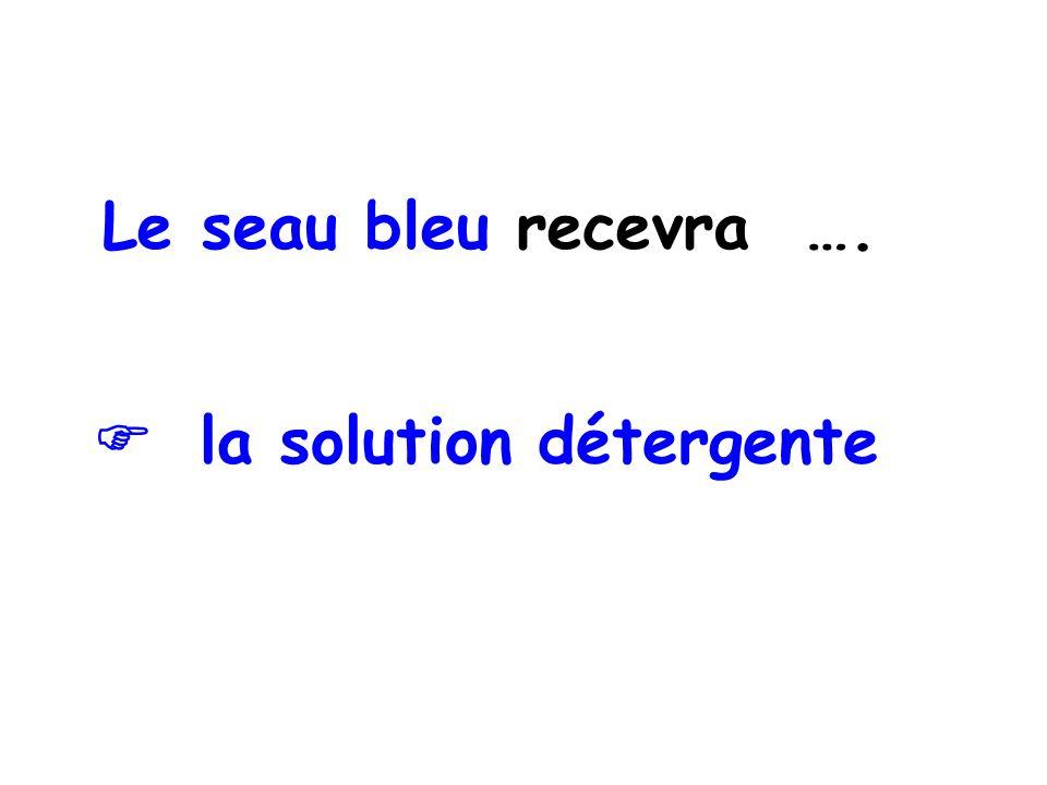 Le seau bleu recevra ….  la solution détergente