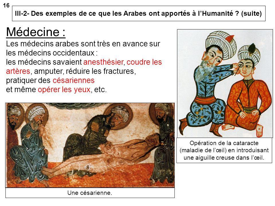16 III-2- Des exemples de ce que les Arabes ont apportés à l'Humanité (suite) Médecine :