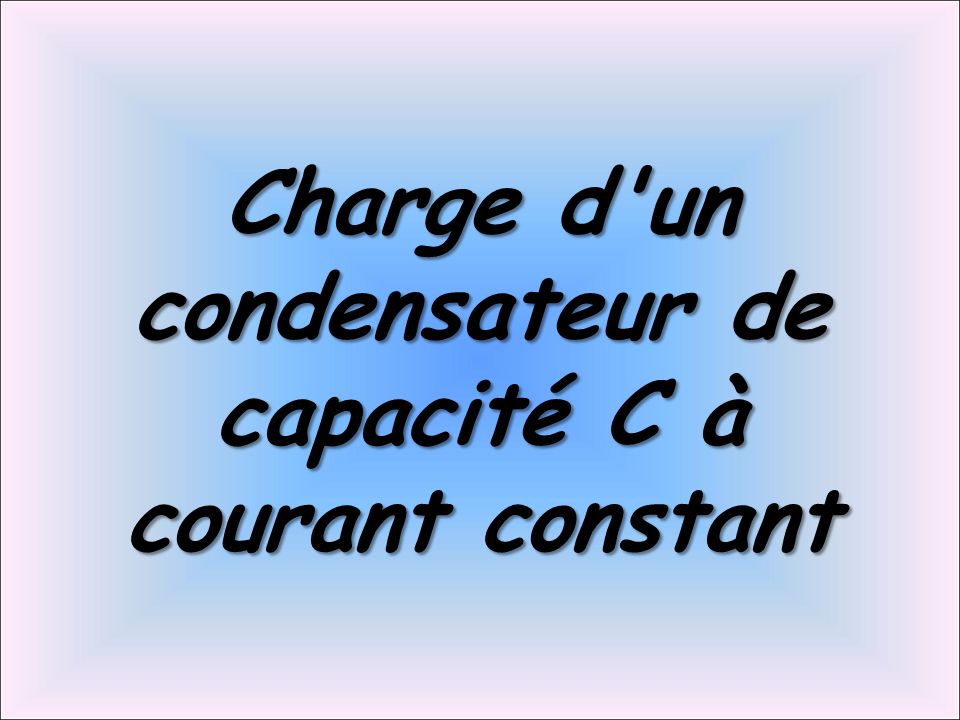 Charge d un condensateur de capacité C à courant constant