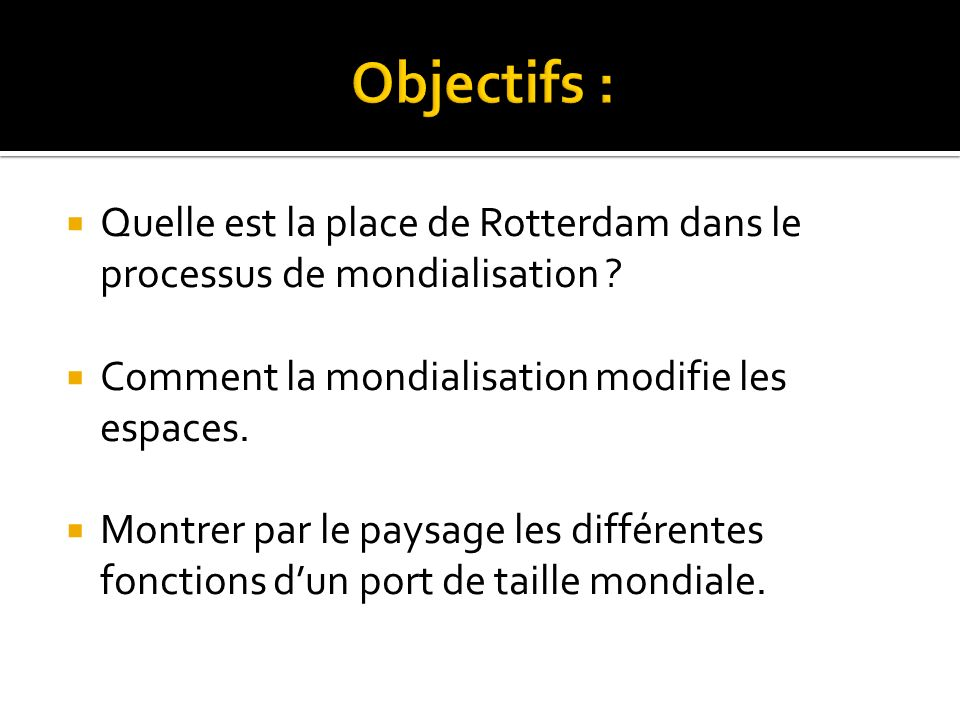 Objectifs : Quelle est la place de Rotterdam dans le processus de mondialisation Comment la mondialisation modifie les espaces.