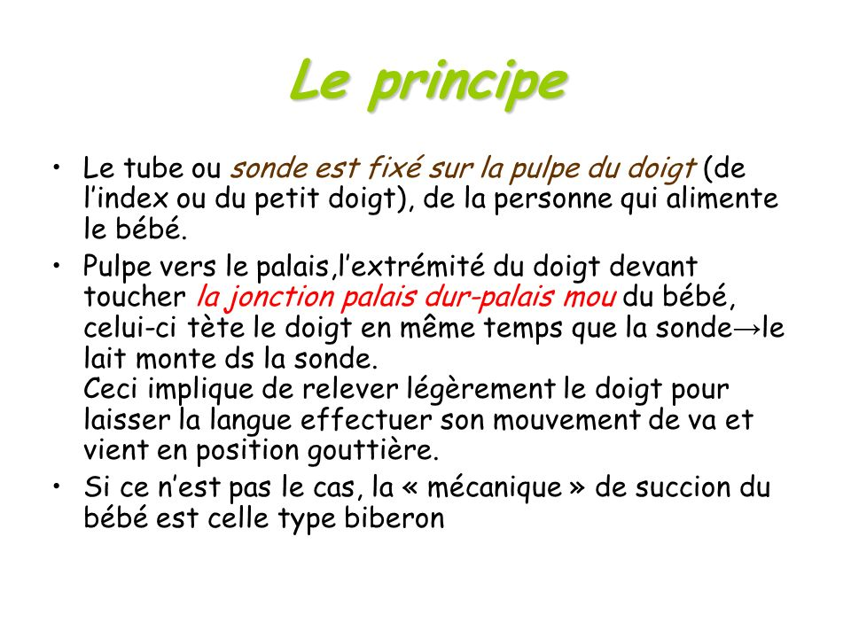 Le principe Le tube ou sonde est fixé sur la pulpe du doigt (de l'index ou du petit doigt), de la personne qui alimente le bébé.
