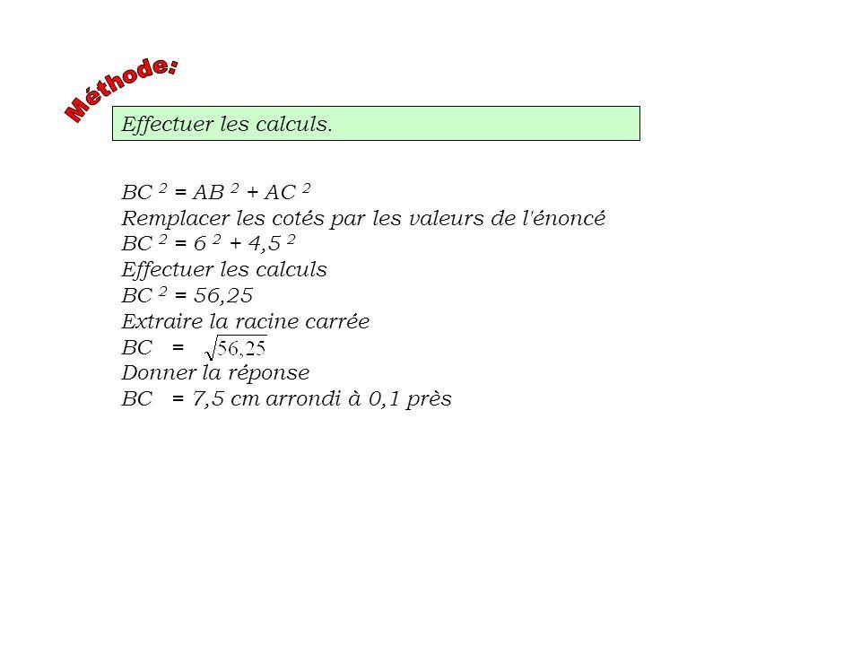 Méthode:Effectuer les calculs. BC 2 = AB 2 + AC 2. Remplacer les cotés par les valeurs de l énoncé.