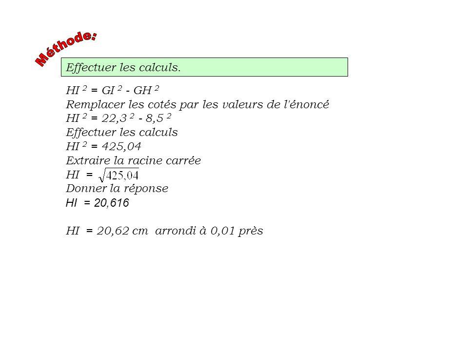 Méthode:Effectuer les calculs. HI 2 = GI 2 - GH 2. Remplacer les cotés par les valeurs de l énoncé.