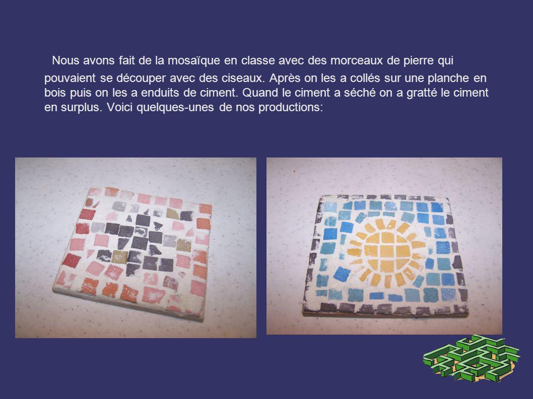 Nous avons fait de la mosaïque en classe avec des morceaux de pierre qui pouvaient se découper avec des ciseaux.