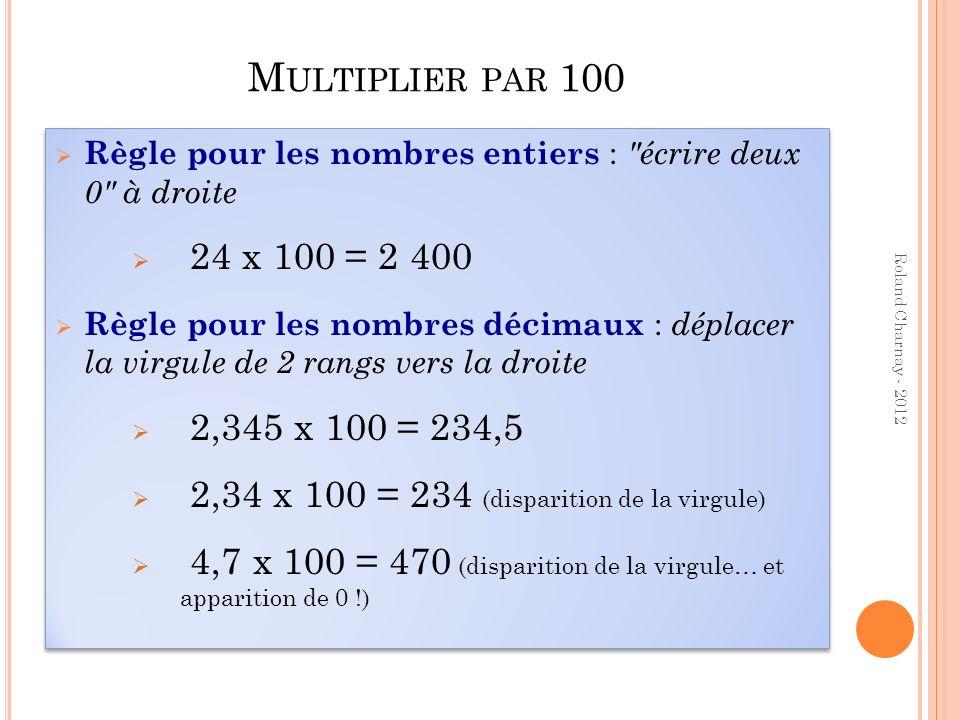 Multiplier par 100 Règle pour les nombres entiers : écrire deux 0 à droite. 24 x 100 = 2 400.