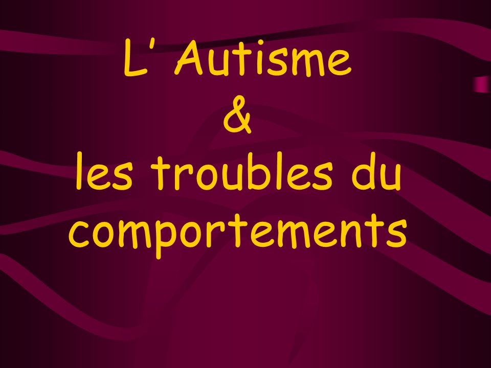L' Autisme & les troubles du comportements