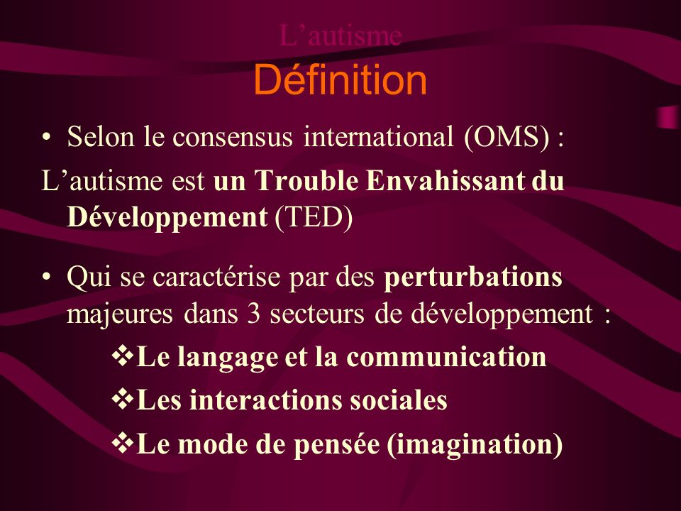 L'autisme Définition Selon le consensus international (OMS) :