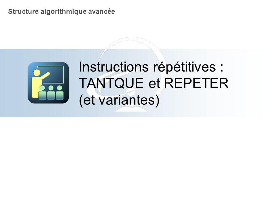 Instructions répétitives : TANTQUE et REPETER (et variantes)