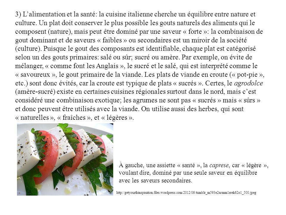3) L'alimentation et la santé: la cuisine italienne cherche un équilibre entre nature et culture. Un plat doit conserver le plus possible les gouts naturels des aliments qui le composent (nature), mais peut être dominé par une saveur « forte »: la combinaison de gout dominant et de saveurs « faibles » ou secondaires est un miroir de la société (culture). Puisque le gout des composants est identifiable, chaque plat est catégorisé selon un des gouts primaires: salé ou sûr; sucré ou amère. Par exemple, on évite de mélanger, « comme font les Anglais », le sucré et le salé, qui est interprété comme le « savoureux », le gout primaire de la viande. Les plats de viande en croute (« pot-pie », etc.) sont donc évités, car la croute est typique de plats « sucrés ». Certes, le agrodolce (amère-sucré) existe en certaines cuisines régionales surtout dans le nord, mais c'est considéré une combinaison exotique; les agrumes ne sont pas « sucrés » mais « sûrs » et donc peuvent être utilisés avec la viande. On utilise aussi des herbes, qui sont « naturelles », « fraîches », et « légères ».