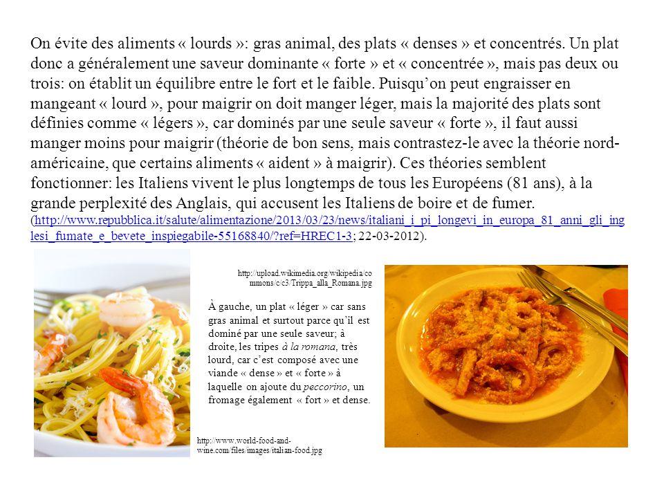 On évite des aliments « lourds »: gras animal, des plats « denses » et concentrés. Un plat donc a généralement une saveur dominante « forte » et « concentrée », mais pas deux ou trois: on établit un équilibre entre le fort et le faible. Puisqu'on peut engraisser en mangeant « lourd », pour maigrir on doit manger léger, mais la majorité des plats sont définies comme « légers », car dominés par une seule saveur « forte », il faut aussi manger moins pour maigrir (théorie de bon sens, mais contrastez-le avec la théorie nord-américaine, que certains aliments « aident » à maigrir). Ces théories semblent fonctionner: les Italiens vivent le plus longtemps de tous les Européens (81 ans), à la grande perplexité des Anglais, qui accusent les Italiens de boire et de fumer. (http://www.repubblica.it/salute/alimentazione/2013/03/23/news/italiani_i_pi_longevi_in_europa_81_anni_gli_inglesi_fumate_e_bevete_inspiegabile-55168840/ ref=HREC1-3; 22-03-2012).