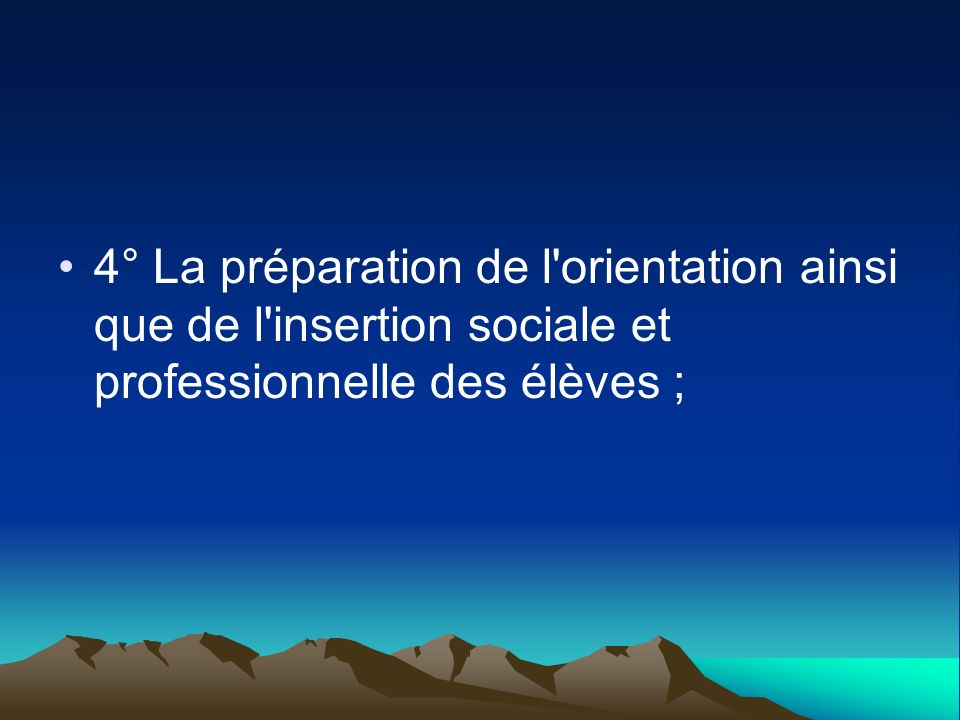 4° La préparation de l orientation ainsi que de l insertion sociale et professionnelle des élèves ;