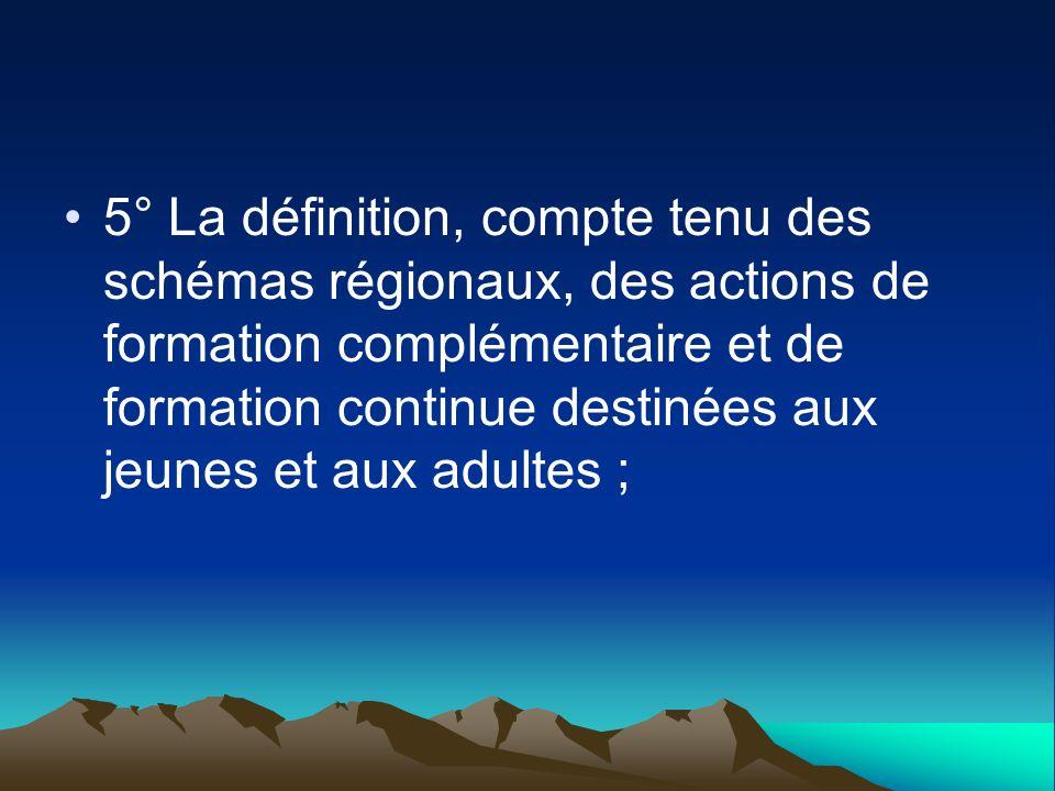 5° La définition, compte tenu des schémas régionaux, des actions de formation complémentaire et de formation continue destinées aux jeunes et aux adultes ;