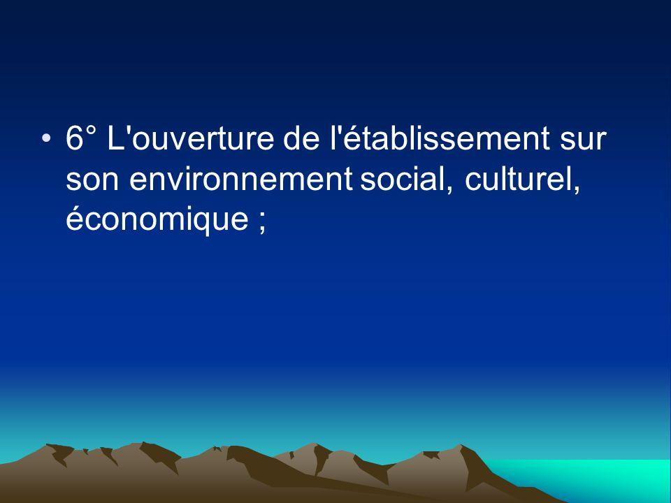 6° L ouverture de l établissement sur son environnement social, culturel, économique ;