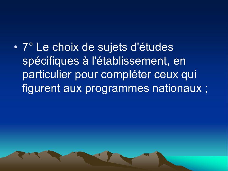 7° Le choix de sujets d études spécifiques à l établissement, en particulier pour compléter ceux qui figurent aux programmes nationaux ;