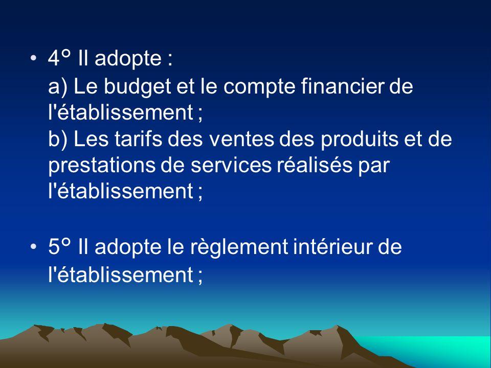 4° Il adopte : a) Le budget et le compte financier de l établissement ; b) Les tarifs des ventes des produits et de prestations de services réalisés par l établissement ;