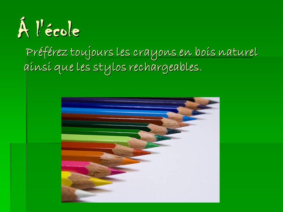 Á l école Préférez toujours les crayons en bois naturel ainsi que les stylos rechargeables.