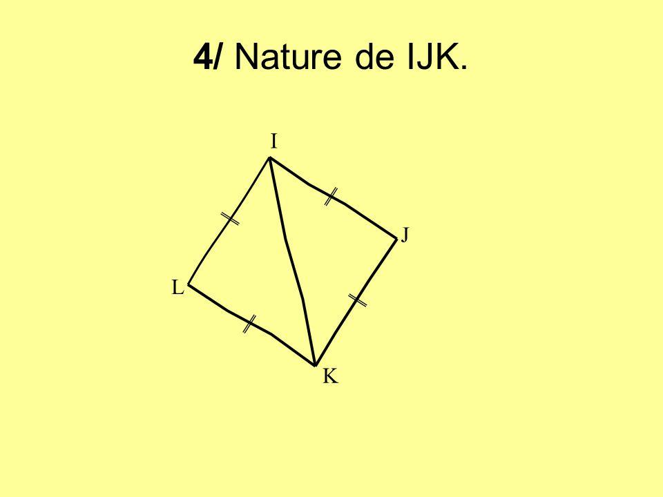 4/ Nature de IJK. I J L K