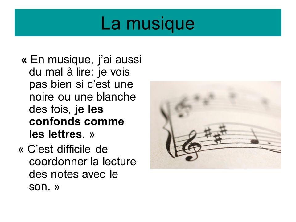 La musique « En musique, j'ai aussi du mal à lire: je vois pas bien si c'est une noire ou une blanche des fois, je les confonds comme les lettres. »